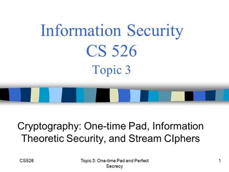 CS526Topic 3: One-time Pad and Perfect Secrecy 1 Information Security CS 526 Topic 3 Cryptography: One-time Pad, Information Theoretic Security, and Stream.