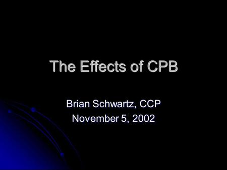 The Effects of CPB Brian Schwartz, CCP November 5, 2002.