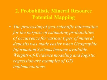2. Probabilistic Mineral Resource Potential Mapping The processing of geo-scientific information for the purpose of estimating probabilities of occurrence.