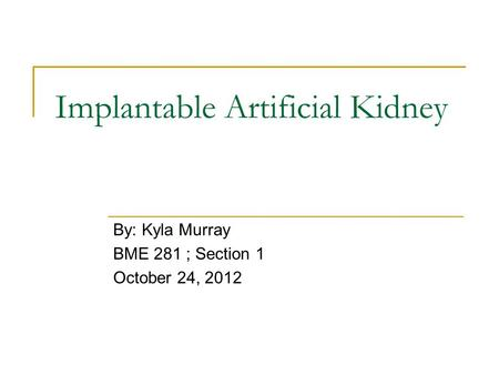 Implantable Artificial Kidney By: Kyla Murray BME 281 ; Section 1 October 24, 2012.