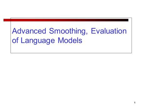 1 Advanced Smoothing, Evaluation of Language Models.
