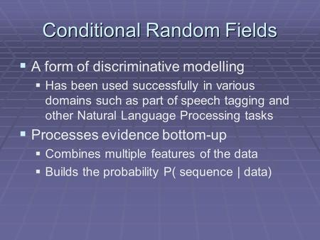 Conditional Random Fields   A form of discriminative modelling   Has been used successfully in various domains such as part of speech tagging and other.