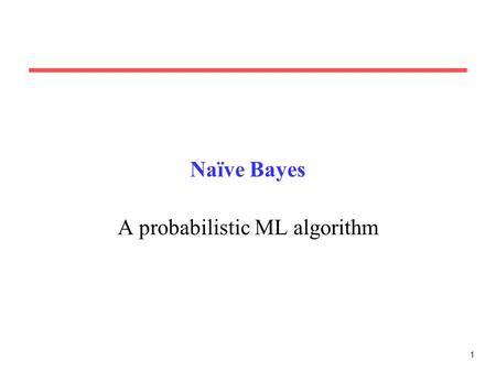 1 Naïve Bayes A probabilistic ML algorithm. 2 Axioms of Probability Theory All probabilities between 0 and 1 True proposition has probability 1, false.