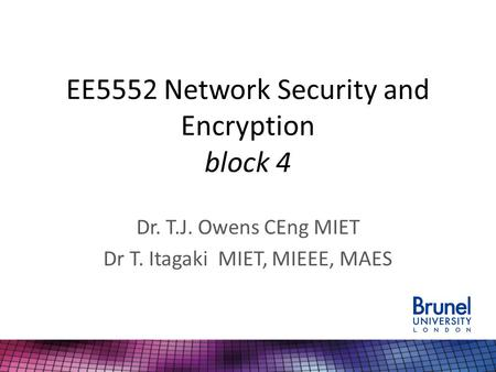 EE5552 Network Security and Encryption block 4 Dr. T.J. Owens CEng MIET Dr T. Itagaki MIET, MIEEE, MAES.