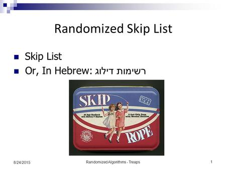 Randomized Algorithms - Treaps 1 8/24/2015 Randomized Skip List Skip List Or, In Hebrew: רשימות דילוג.