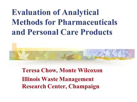 Evaluation of Analytical Methods for Pharmaceuticals and Personal Care Products Teresa Chow, Monte Wilcoxon Illinois Waste Management Research Center,