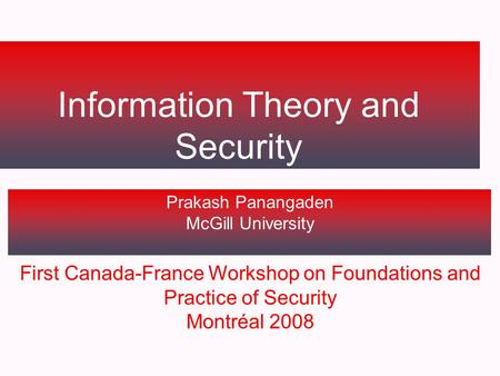 Information Theory and Security Prakash Panangaden McGill University First Canada-France Workshop on Foundations and Practice of Security Montréal 2008.