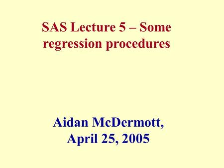 SAS Lecture 5 – Some regression procedures Aidan McDermott, April 25, 2005.