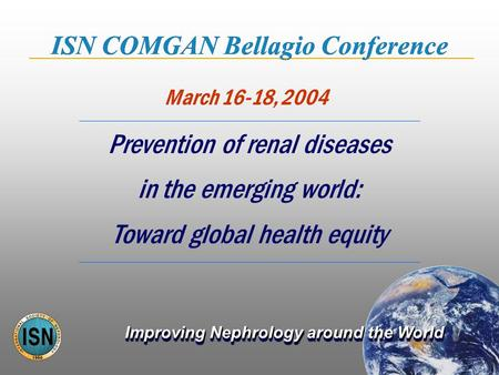 Improving Nephrology around the World March 16-18, 2004 ISN COMGAN Bellagio Conference Prevention of renal diseases in the emerging world: Toward global.