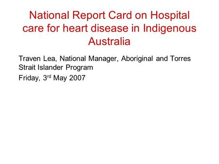 National Report Card on Hospital care for heart disease in Indigenous Australia Traven Lea, National Manager, Aboriginal and Torres Strait Islander Program.