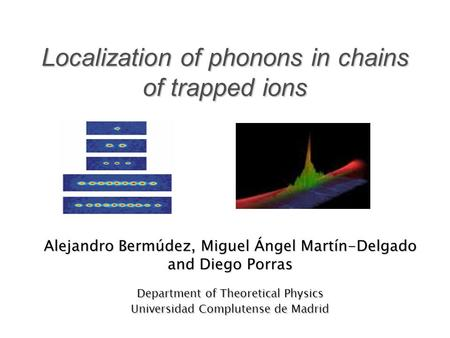 Localization of phonons in chains of trapped ions Alejandro Bermúdez, Miguel Ángel Martín-Delgado and Diego Porras Department of Theoretical Physics Universidad.