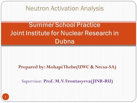 Prepared by: Mohapi Thebe(UWC & Necsa-SA) Supervisor: Prof. M. V. Frontasyeva(JINR-RU) 1 Neutron Activation Analysis Summer School Practice Joint Institute.