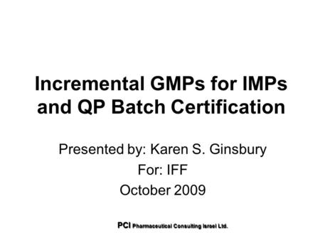 Incremental GMPs for <strong>IMPs</strong> and QP Batch Certification Presented by: Karen S. Ginsbury For: IFF October 2009 PCI Pharmaceutical Consulting Israel Ltd.
