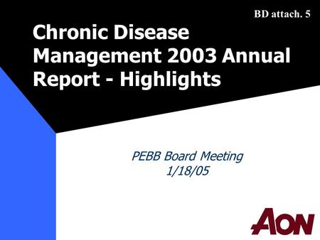 PEBB: 1/18/05Prepared by Aon Consulting1 Chronic Disease Management 2003 Annual Report-Highlights PEBB Board Meeting 1/18/05 BD attach. 5.