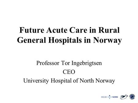 Future Acute Care in Rural General Hospitals in Norway Professor Tor Ingebrigtsen CEO University Hospital of North Norway.
