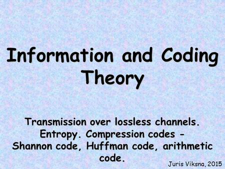 Information and Coding Theory Transmission over lossless channels. Entropy. Compression codes - Shannon code, Huffman code, arithmetic code. Juris Viksna,