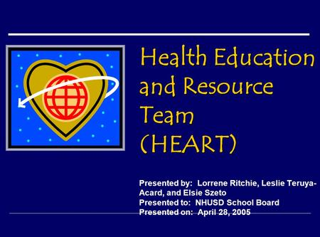 Health Education and Resource Team (HEART) Health Education and Resource Team (HEART) Presented by: Lorrene Ritchie, Leslie Teruya- Acard, and Elsie Szeto.