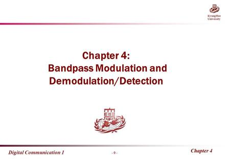 - 0 - KyungHee University Digital Communication 1 Chapter 4 Chapter 4: Bandpass Modulation and Demodulation/Detection.