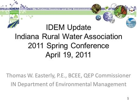 IDEM Update Indiana Rural Water Association 2011 Spring Conference April 19, 2011 Thomas W. Easterly, P.E., BCEE, QEP Commissioner IN Department of Environmental.