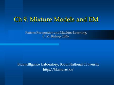 Ch 9. Mixture Models and EM Pattern Recognition and Machine Learning, C. M. Bishop, 2006. Biointelligence Laboratory, Seoul National University
