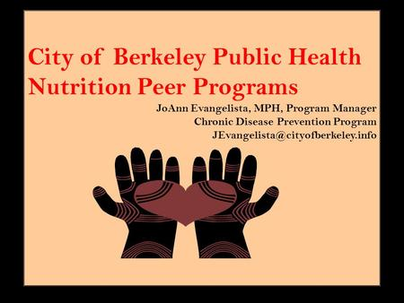 City of Berkeley Public Health Nutrition Peer Programs JoAnn Evangelista, MPH, Program Manager Chronic Disease Prevention Program