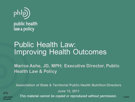 © 2011 This material cannot be copied or reproduced without permission. Public Health Law: Improving Health Outcomes Marice Ashe, JD, MPH; Executive Director,