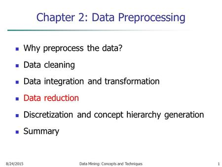 8/24/2015Data Mining: Concepts and Techniques1 Chapter 2: Data Preprocessing Why preprocess the data? Data cleaning Data integration and transformation.