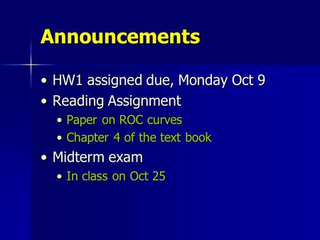Announcements HW1 assigned due, Monday Oct 9HW1 assigned due, Monday Oct 9 Reading AssignmentReading Assignment Paper on ROC curvesPaper on ROC curves.