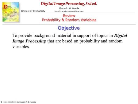Digital Image Processing, 3rd ed. www.ImageProcessingPlace.com © 1992–2008 R. C. Gonzalez & R. E. Woods Gonzalez & Woods Review of <strong>Probability</strong> Objective.