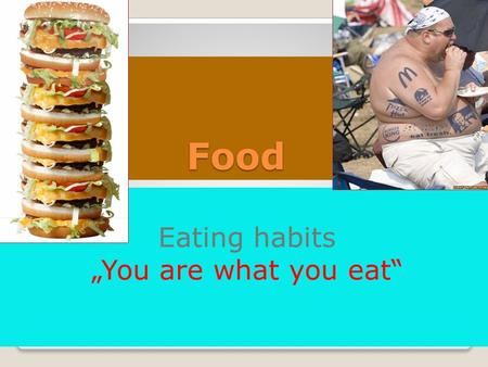 "Food Eating habits ""You are what you eat"". Why do we eat? And what? food/cooking is a big pleasure for some people - food is a necessity, we need to eat."