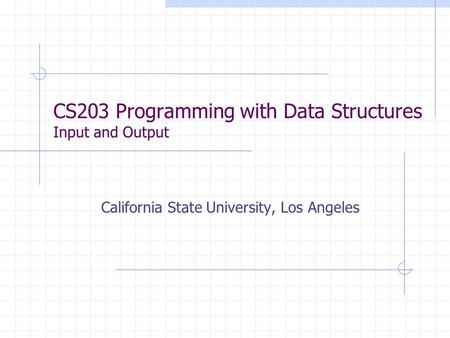 CS203 Programming with Data Structures Input and Output California State University, Los Angeles.