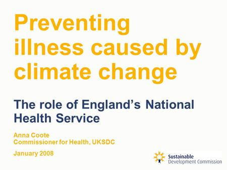 Preventing illness caused by climate change The role of England's National Health Service Anna Coote Commissioner for Health, UKSDC January 2008.