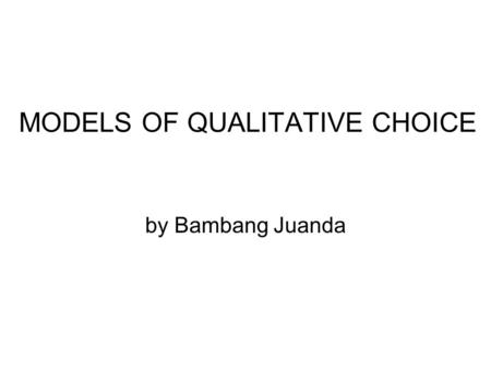 MODELS OF QUALITATIVE CHOICE by Bambang Juanda.  Models in which the dependent variable involves two ore more qualitative choices.  Valuable for the.
