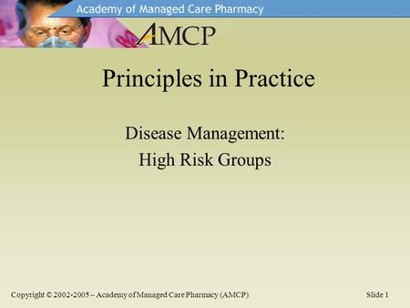 Disease Management: High Risk Groups Principles in Practice Copyright © 2002-2005 – Academy of Managed Care Pharmacy (AMCP)Slide 1.