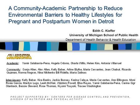 A Community-Academic Partnership to Reduce Environmental Barriers to Healthy Lifestyles for Pregnant and Postpartum Women in Detroit Edith C. Kieffer University.