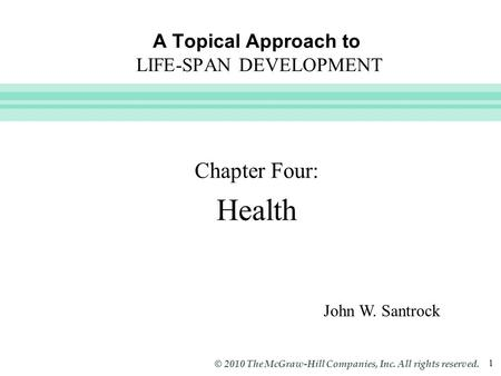 Slide 1 © 2010 The McGraw-Hill Companies, Inc. All rights reserved. 1 A Topical Approach to LIFE-SPAN DEVELOPMENT Chapter Four: Health John W. Santrock.