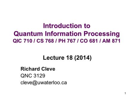 1 Introduction to Quantum Information Processing QIC 710 / CS 768 / PH 767 / CO 681 / AM 871 Richard Cleve QNC 3129 Lecture 18 (2014)