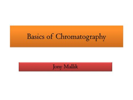 Basics of Chromatography Jony Mallik. Introductory Principles Chromatography is a combination of two words; * Chromo – Meaning color * Graphy – representation.
