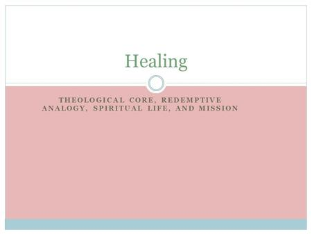 THEOLOGICAL CORE, REDEMPTIVE ANALOGY, SPIRITUAL LIFE, AND MISSION Healing.