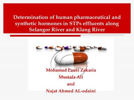 Determination of human pharmaceutical and synthetic hormones in STPs effluents along Selangor River and Klang River Mohamad Pauzi Zakaria Mustafa Ali and.