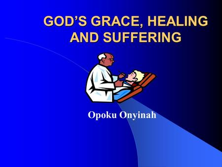 GOD'S GRACE, HEALING AND SUFFERING Opoku Onyinah.