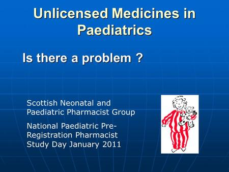 Unlicensed Medicines in Paediatrics Is there a problem ? Scottish Neonatal and Paediatric Pharmacist Group National Paediatric Pre- Registration Pharmacist.