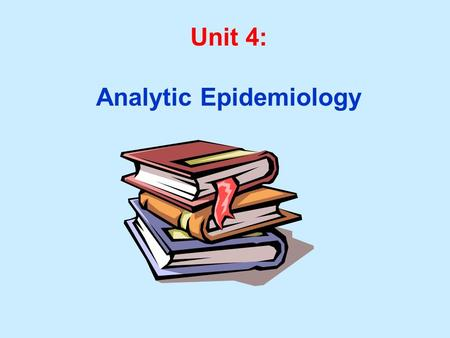 Unit 4: Analytic Epidemiology. Unit 4 Learning Objectives: 1. Understand hypothesis formulation in epidemiologic studies. 2. Understand and calculate.