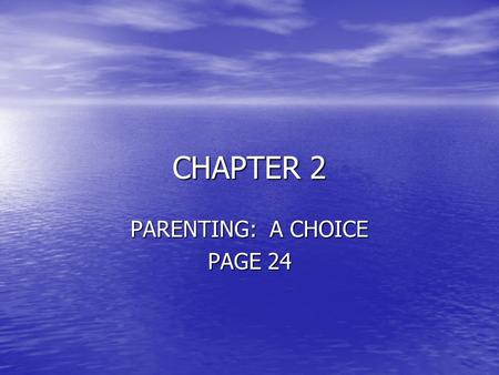 CHAPTER 2 PARENTING: A CHOICE PAGE 24. OBJECTIVES THE STUDENT WILL: THE STUDENT WILL: –Recognize parenting as a lifetime commitment –State reasons often.
