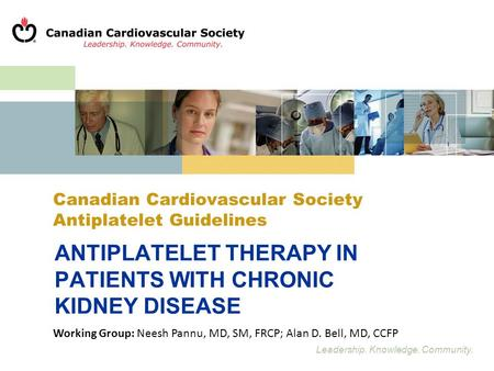 Leadership. Knowledge. Community. Canadian Cardiovascular Society Antiplatelet Guidelines ANTIPLATELET THERAPY IN PATIENTS WITH CHRONIC KIDNEY DISEASE.