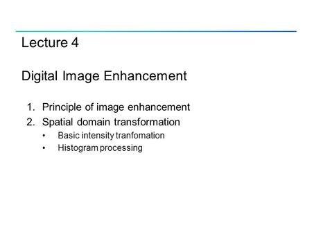 Lecture 4 Digital Image Enhancement 1.Principle of image enhancement 2.Spatial domain transformation Basic intensity tranfomation Histogram processing.
