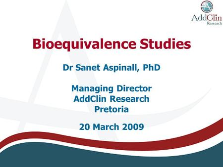Bioequivalence Studies Dr Sanet Aspinall, PhD Managing Director AddClin Research Pretoria 20 March 2009.