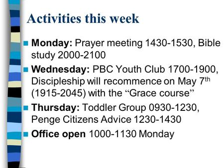 Activities this week Monday: Prayer meeting 1430-1530, Bible study 2000-2100 Wednesday: PBC Youth Club 1700-1900, Discipleship will recommence on May 7.