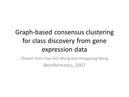 Graph-based consensus clustering for class discovery from gene expression data Zhiwen Yum, Hau-San Wong and Hongqiang Wang Bioinformatics, 2007.