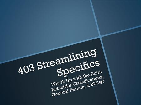 403 Streamlining Specifics What's Up with the Extra Industrial Classifications, General Permits & BMPs?